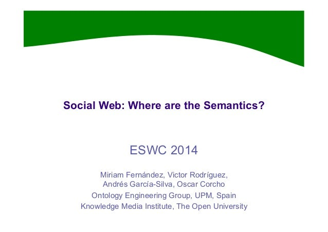 Social Web: Where are the Semantics? ESWC 2014 Miriam Fernández, Victor Rodríguez, Andrés García-Silva, Oscar Corcho Ontol...