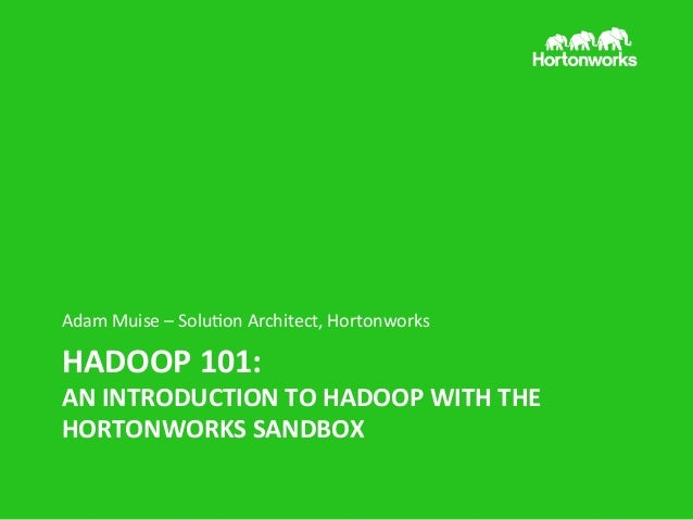 Adam	   Muise	   –	   Solu/on	   Architect,	   Hortonworks	     HADOOP	   101:	     AN	   INTRODUCTION	   TO	   HADOOP	   ...