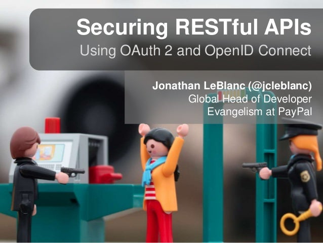 Securing RESTful APIs Using OAuth 2 and OpenID Connect Jonathan LeBlanc (@jcleblanc) Global Head of Developer Evangelism a...
