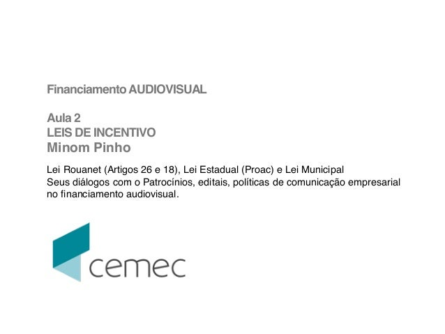 ! FinanciamentoAUDIOVISUAL! ! Aula 2 ! LEIS DE INCENTIVO! Minom Pinho! ! Lei Rouanet (Artigos 26 e 18), Lei Estadual (Proa...