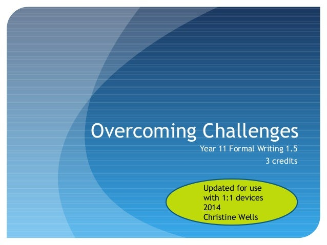 Overcoming Challenges Year 11 Formal Writing 1.5 3 credits Updated for use with 1:1 devices 2014 Christine Wells