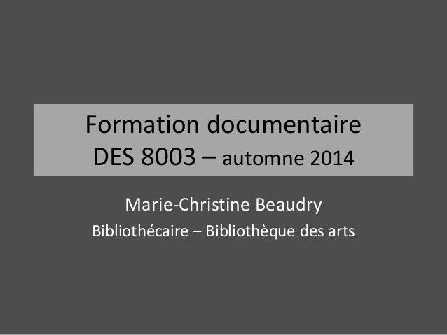 Formation documentaire  DES 8003 – automne 2014  Marie-Christine Beaudry  Bibliothécaire – Bibliothèque des arts