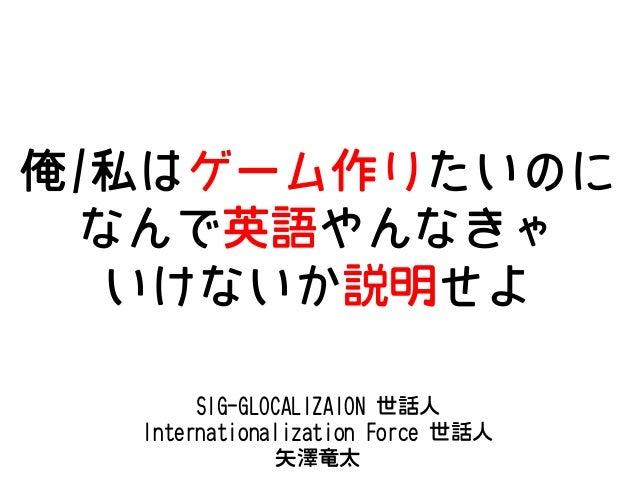 俺/私はゲーム作りたいのに なんで英語やんなきゃ いけないか説明せよ SIG-GLOCALIZAION 世話人 Internationalization Force 世話人 矢澤竜太