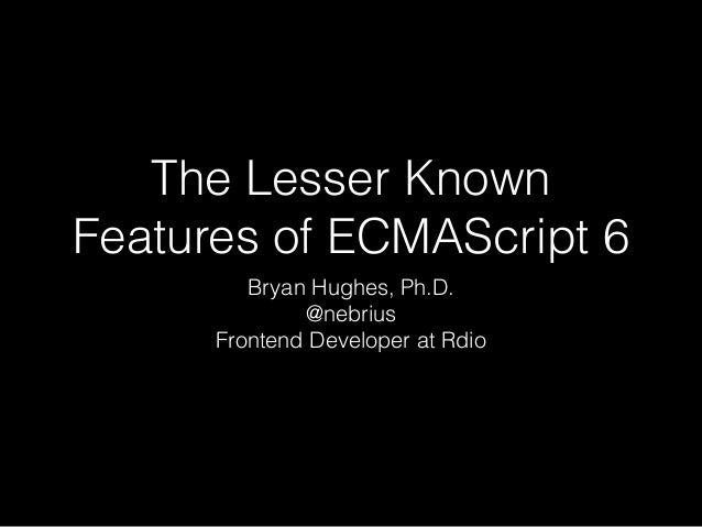 The Lesser Known Features of ECMAScript 6 Bryan Hughes, Ph.D. @nebrius Frontend Developer at Rdio