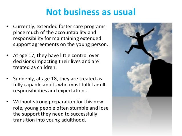 Not business as usual • Currently, extended foster care programs place much of the accountability and responsibility for m...