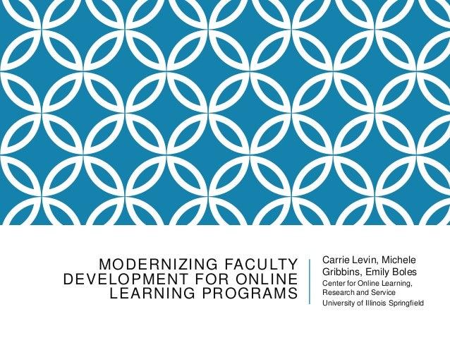 MODERNIZING FACULTY DEVELOPMENT FOR ONLINE LEARNING PROGRAMS Carrie Levin, Michele Gribbins, Emily Boles Center for Online...