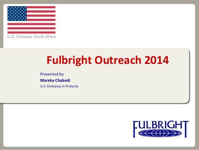 Fulbright Outreach 2014 Presented by Mareka Chabedi U.S. Embassy in Pretoria