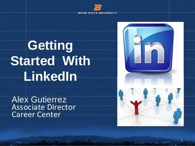 1© 2012 Boise State University 1 Getting Started With LinkedIn Alex Gutierrez Associate Director Career Center