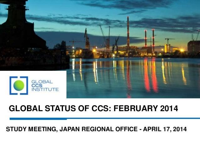 GLOBAL STATUS OF CCS: FEBRUARY 2014 STUDY MEETING, JAPAN REGIONAL OFFICE - APRIL 17, 2014