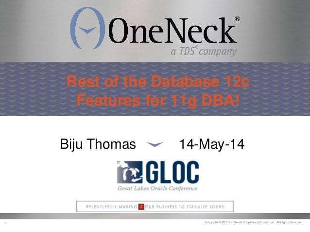 Copyright © 2013 OneNeck IT Services Corporation. All Rights Reserved.1 Rest of the Database 12c Features for 11g DBA! Bij...