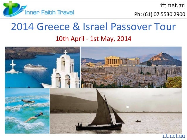 ift.net.au Ph: (61) 07 5530 2900  2014 Greece & Israel Passover Tour 10th April - 1st May, 2014  ift.net.au