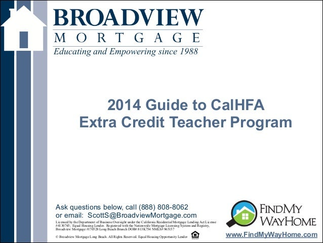 ! 2014 Guide to CalHFA Extra Credit Teacher Program Educating and Empowering since 1988 www.FindMyWayHome.com Licensed by ...