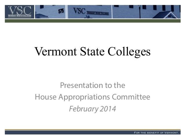 Vermont State Colleges Presentation to the House Appropriations Committee February 2014 VSCVermont State Colleges For the ...