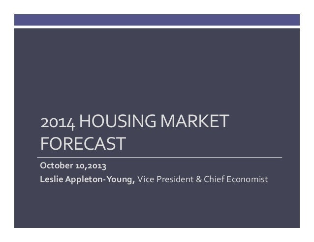 2014 HOUSING MARKET  FORECAST October 10,2013 Leslie Appleton‐Young, Vice President & Chief Economist