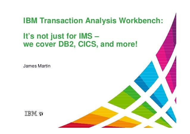 IBM Transaction Analysis Workbench: It's not just for IMS – we cover DB2, CICS, and more! James MartinJames Martin