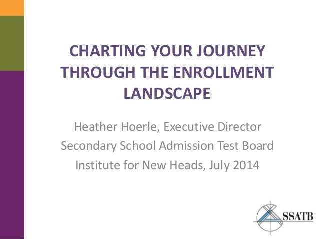 CHARTING YOUR JOURNEY THROUGH THE ENROLLMENT LANDSCAPE Heather Hoerle, Executive Director Secondary School Admission Test ...