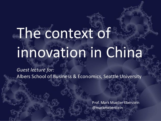 The context of innovation in China Guest lecture for: Albers School of Business & Economics, Seattle University Prof. Mark...