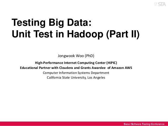 Testing Big Data: Unit Test in Hadoop (Part II) Jongwook Woo (PhD) High-Performance Internet Computing Center (HiPIC) Educ...