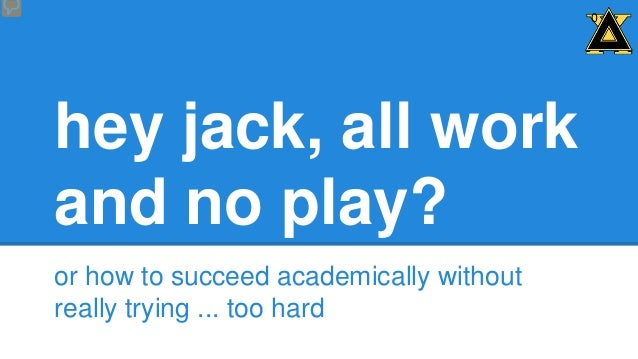 0  hey jack, all work and no play? or how to succeed academically without really trying ... too hard