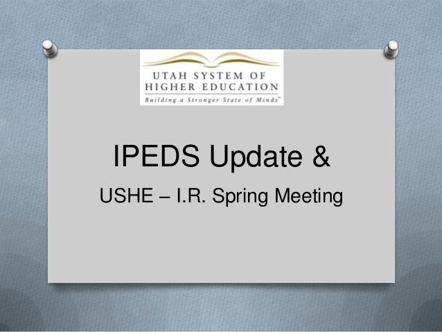 IPEDS Update & USHE – I.R. Spring Meeting