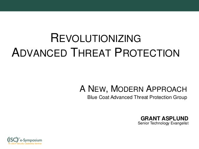 REVOLUTIONIZING ADVANCED THREAT PROTECTION A NEW, MODERN APPROACH Blue Coat Advanced Threat Protection Group GRANT ASPLUND...