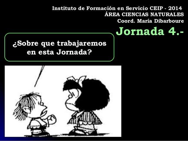 Instituto de Formación en Servicio CEIP - 2014 ÁREA CIENCIAS NATURALES Coord. María Dibarboure Jornada 4.- ¿Sobre que trab...