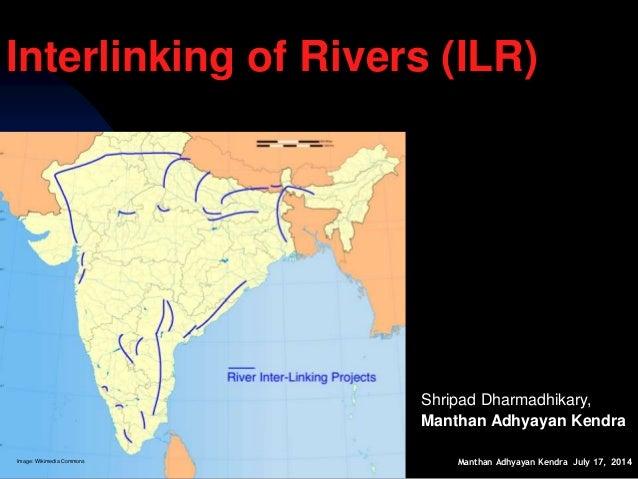Manthan Adhyayan Kendra July 17, 2014 Interlinking of Rivers (ILR) Shripad Dharmadhikary, Manthan Adhyayan Kendra Image: W...