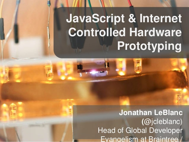 JavaScript & Internet  Controlled Hardware  Prototyping  Jonathan LeBlanc  (@jcleblanc)  Head of Global Developer  Evangel...