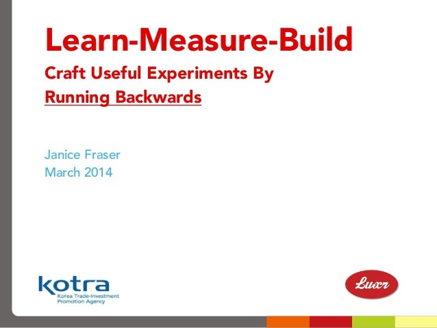 Learn-Measure-Build Craft Useful Experiments By Running Backwards Janice Fraser March 2014