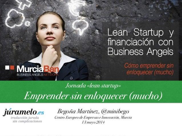 Jornada «lean startup» Emprender sin enloquecer (mucho) Begoña Martínez, @minibego Centro Europeo de Empresas e Innovación...