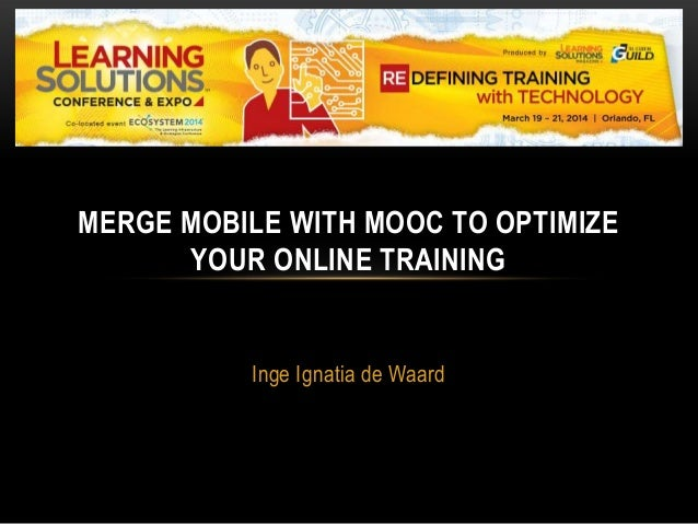 Inge Ignatia de Waard MERGE MOBILE WITH MOOC TO OPTIMIZE YOUR ONLINE TRAINING