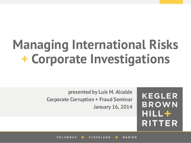 z  Managing International Risks + Corporate Investigations presented by Luis M. Alcalde Corporate Corruption + Fraud Semin...