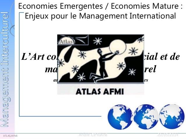Economies Emergentes / Economies Matures : Enjeux pour le Management International ATLAS/AFMI André CIPRIANI 20/05/2014 Ec...