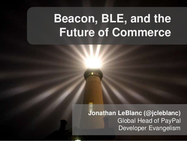 Beacon, BLE, and the Future of Commerce  Jonathan LeBlanc (@jcleblanc) Global Head of PayPal Developer Evangelism