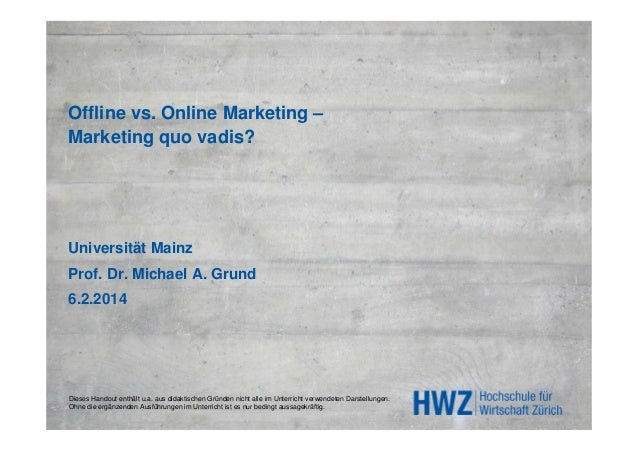 Offline vs. Online Marketing – Marketing quo vadis?  Universität Mainz Prof. Dr. Michael A. Grund 6.2.2014  Dieses Handout...