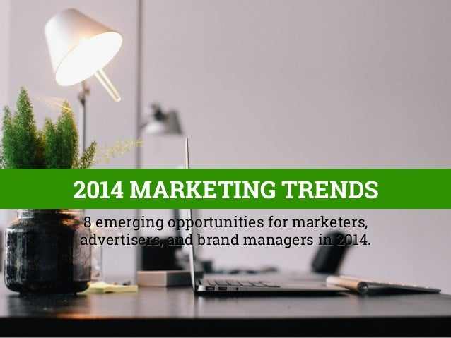 2014 MARKETING TRENDS 8 emerging opportunities for marketers, advertisers, and brand managers in 2014.