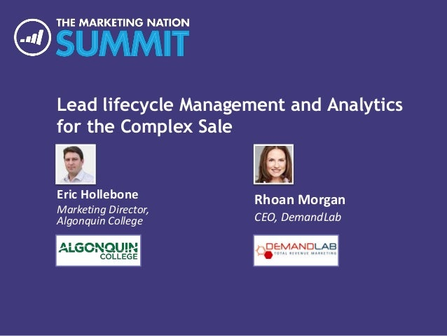 Lead lifecycle Management and Analytics for the Complex Sale Eric Hollebone Marketing Director, Algonquin College Rhoan Mo...