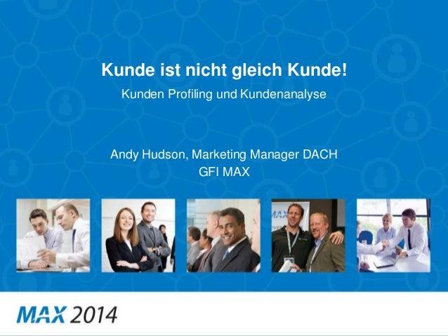 Kunde ist nicht gleich Kunde! Andy Hudson, Marketing Manager DACH GFI MAX Kunden Profiling und Kundenanalyse