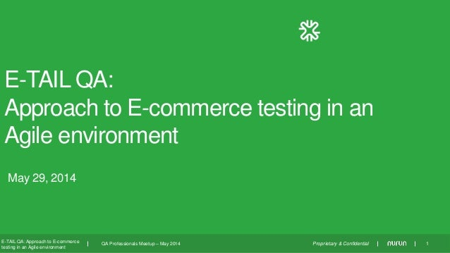 Proprietary & Confidential May 29, 2014 E-TAIL QA: Approach to E-commerce testing in an Agile environment E-TAIL QA: Appro...