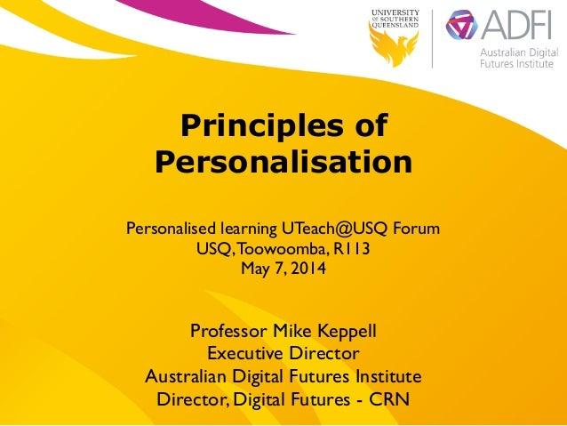 ! Principles of Personalisation ! Personalised learning UTeach@USQ Forum  USQ,Toowoomba, R113  May 7, 2014 Professor Mik...