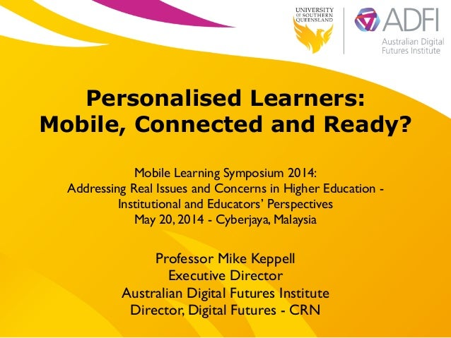 ! Personalised Learners: Mobile, Connected and Ready? ! Mobile Learning Symposium 2014:  Addressing Real Issues and Conce...