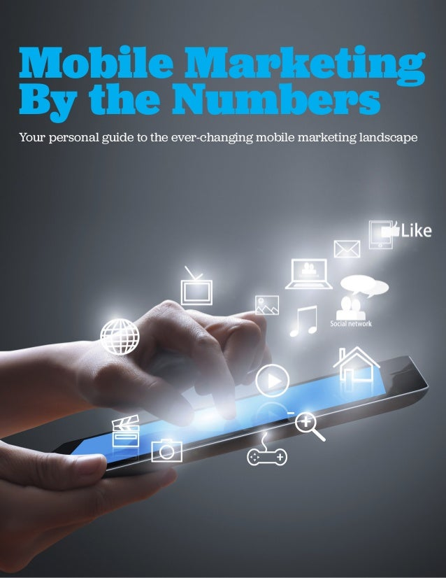 Mobile Marketing By the Numbers Your personal guide to the ever-changing mobile marketing landscape
