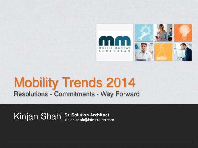 Mobility Trends 2014 Resolutions - Commitments - Way Forward  Kinjan Shah  Sr. Solution Architect kinjan.shah@infostretch....
