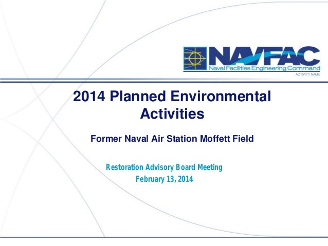 ACTIVITY NAME  2014 Planned Environmental Activities Former Naval Air Station Moffett Field Restoration Advisory Board Mee...