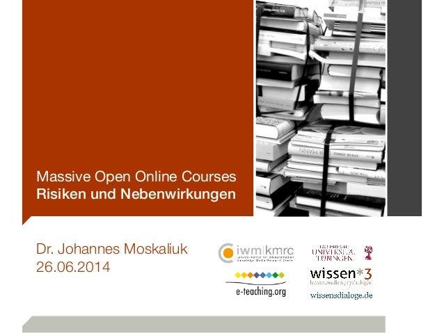 Massive Open Online Courses Risiken und Nebenwirkungen Dr. Johannes Moskaliuk 26.06.2014