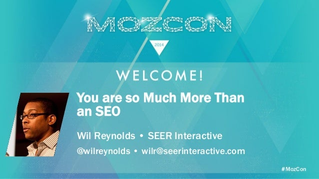 #MozCon Wil Reynolds • SEER Interactive You are so Much More Than an SEO @wilreynolds • wilr@seerinteractive.com