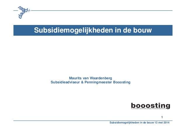 1 Subsidiemogelijkheden in de bouw Maurits van Waardenberg Subsidieadviseur & Penningmeester Booosting Subsidiemogelijkhed...