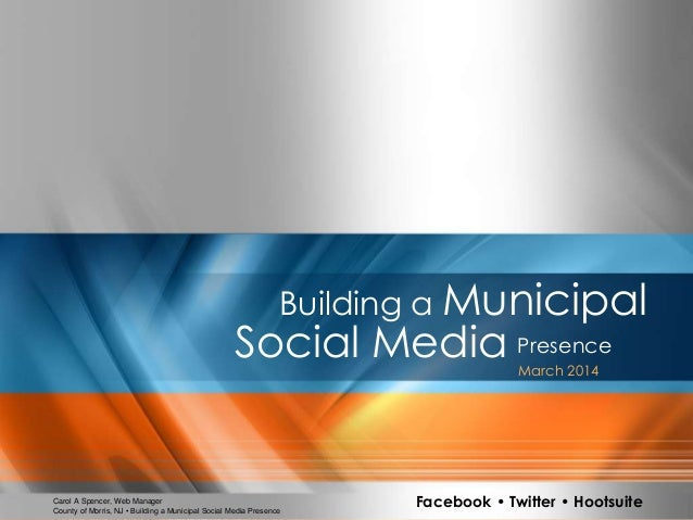1County of Morris, NJ • Building a Municipal Social Media Presence Building a Municipal PresenceSocial Media March 2014 Ca...