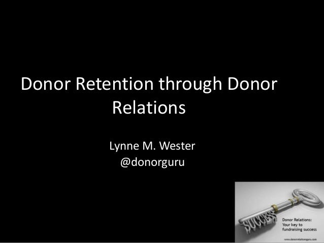 Donor Retention through Donor Relations Lynne M. Wester @donorguru