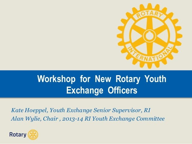Workshop for New Rotary Youth Exchange Officers Kate Hoeppel, Youth Exchange Senior Supervisor, RI Alan Wylie, Chair , 201...